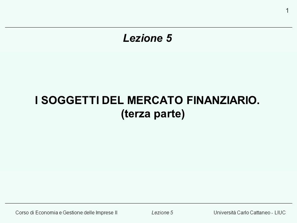 Corso di Economia e Gestione delle Imprese IIUniversità Carlo Cattaneo - LIUCLezione 5 1 I SOGGETTI DEL MERCATO FINANZIARIO.