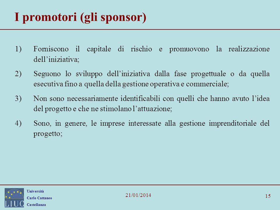 Università Carlo Cattaneo Castellanza 21/01/2014 15 I promotori (gli sponsor) 1)Forniscono il capitale di rischio e promuovono la realizzazione dellin