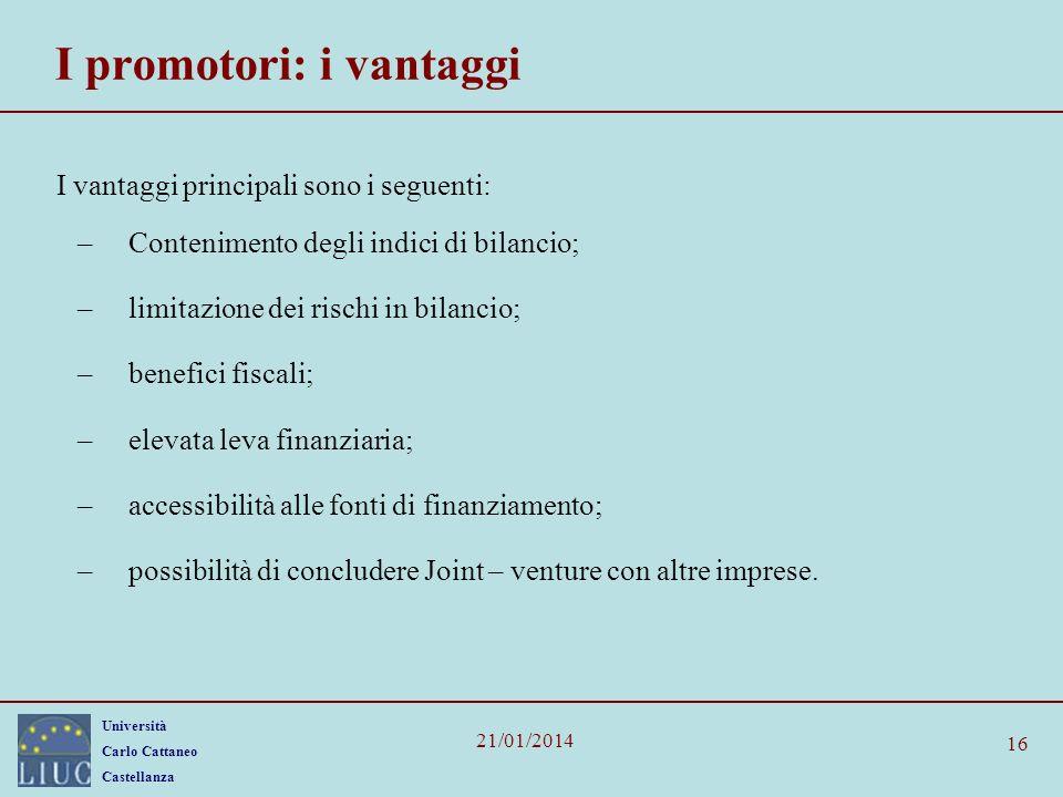 Università Carlo Cattaneo Castellanza 21/01/2014 16 I promotori: i vantaggi I vantaggi principali sono i seguenti: –Contenimento degli indici di bilan