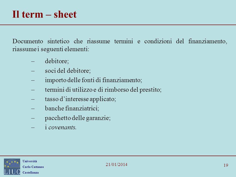 Università Carlo Cattaneo Castellanza 21/01/2014 19 Il term – sheet Documento sintetico che riassume termini e condizioni del finanziamento, riassume