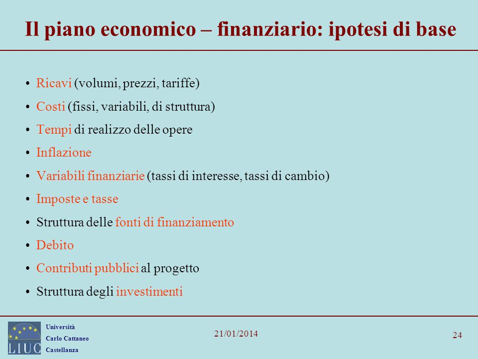 Università Carlo Cattaneo Castellanza 21/01/2014 24 Il piano economico – finanziario: ipotesi di base Ricavi (volumi, prezzi, tariffe) Costi (fissi, v