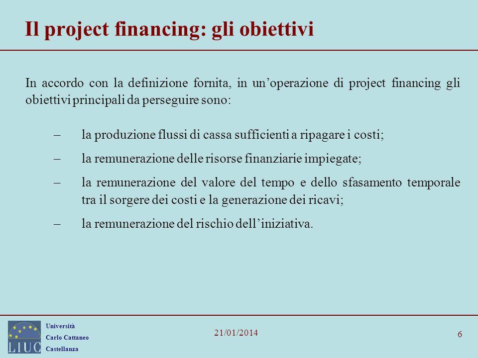 Università Carlo Cattaneo Castellanza 21/01/2014 6 Il project financing: gli obiettivi In accordo con la definizione fornita, in unoperazione di proje