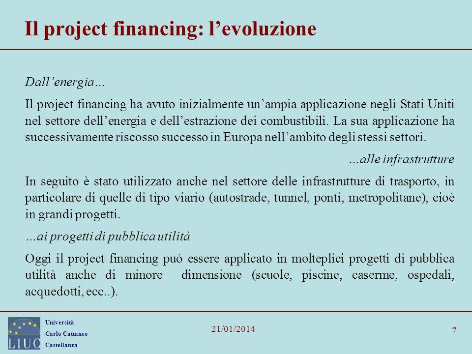 Università Carlo Cattaneo Castellanza 21/01/2014 18 Le banche Contribuiscono allo sviluppo delle operazioni in project financing con le seguenti attività: –Consulenza (ruolo di advisor); –organizzazione/sindacazione dei finanziamenti (arranger); –sottoscrizione di finanziamenti (underwriter/ lenders); –gestione dei finanziamenti (agent); –rilascio di garanzie (guarantor); –fiduciario (trustee).
