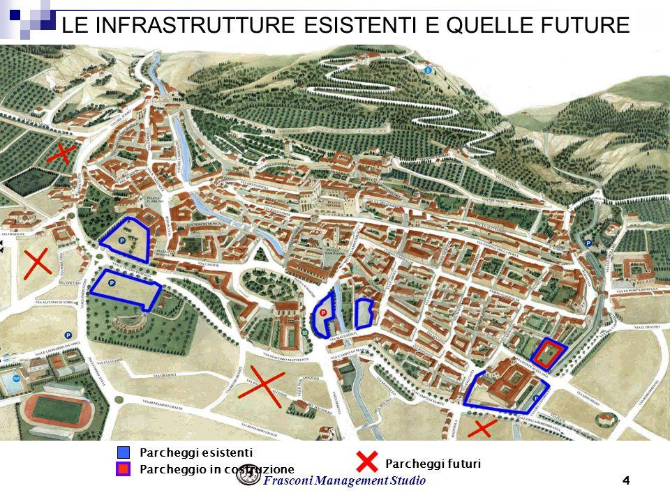 Frasconi Management Studio 4 LE INFRASTRUTTURE ESISTENTI E QUELLE FUTURE Parcheggi esistenti Parcheggio in costruzione Parcheggi futuri