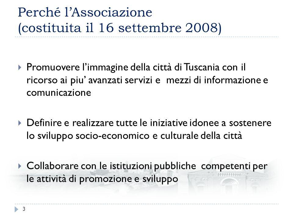 Perché lAssociazione (costituita il 16 settembre 2008) Promuovere limmagine della città di Tuscania con il ricorso ai piu avanzati servizi e mezzi di informazione e comunicazione Definire e realizzare tutte le iniziative idonee a sostenere lo sviluppo socio-economico e culturale della città Collaborare con le istituzioni pubbliche competenti per le attività di promozione e sviluppo 3