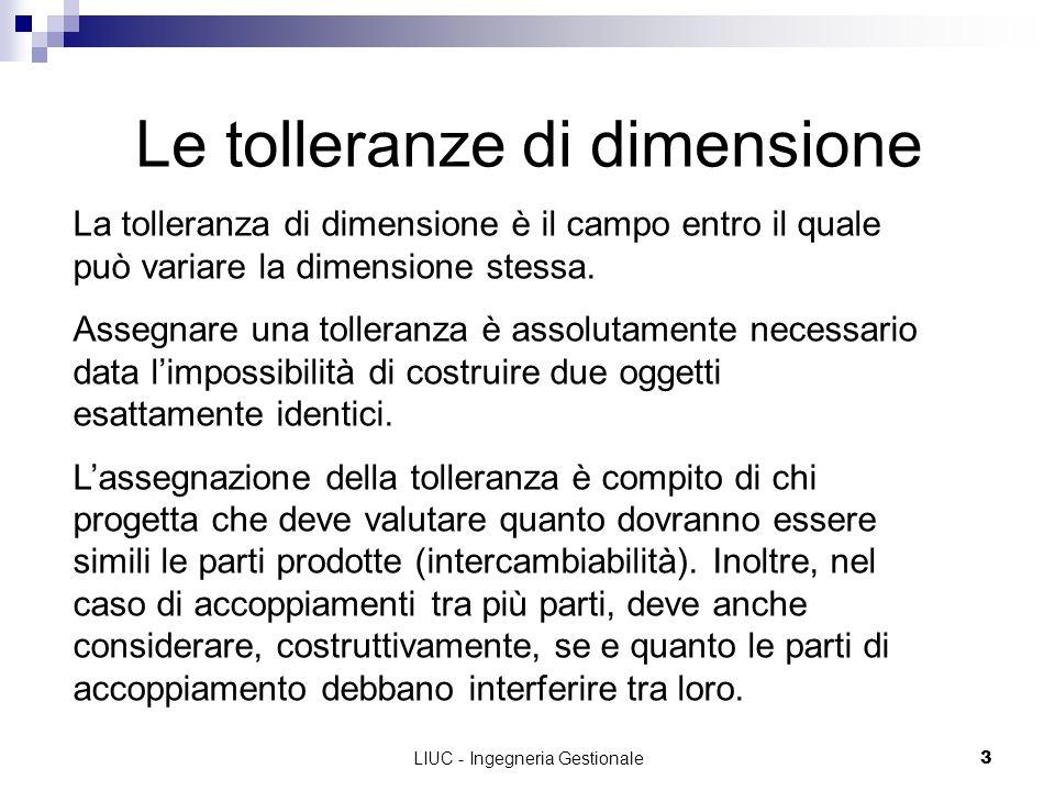 LIUC - Ingegneria Gestionale3 Le tolleranze di dimensione La tolleranza di dimensione è il campo entro il quale può variare la dimensione stessa. Asse