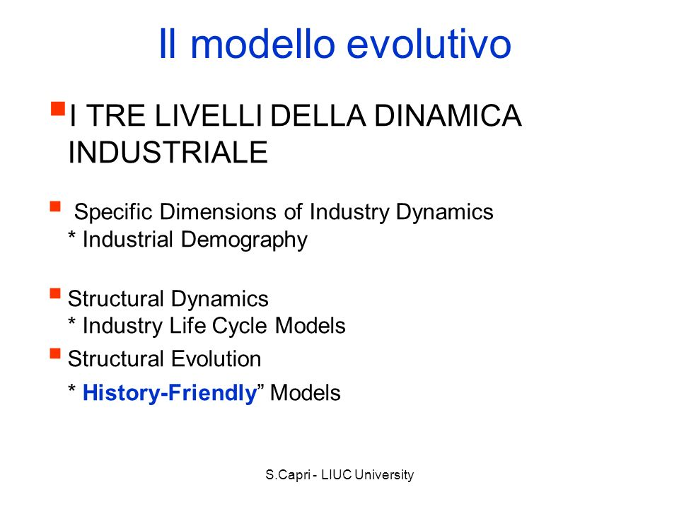 S.Capri - LIUC University Il modello evolutivo I TRE LIVELLI DELLA DINAMICA INDUSTRIALE Specific Dimensions of Industry Dynamics * Industrial Demography Structural Dynamics * Industry Life Cycle Models Structural Evolution * History-Friendly Models