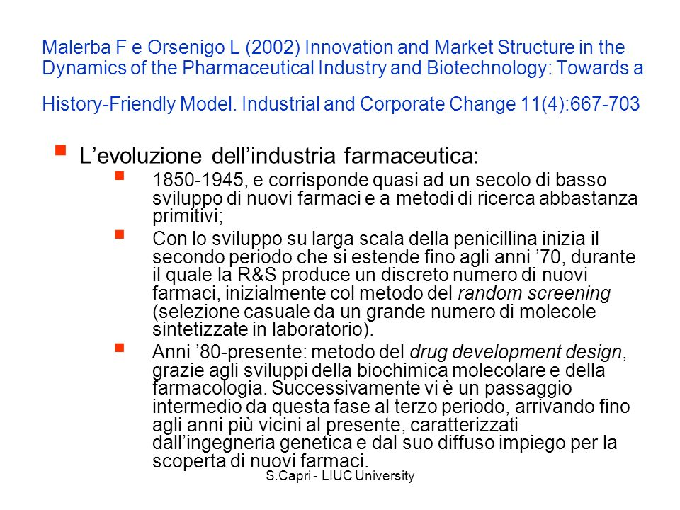 S.Capri - LIUC University Malerba F e Orsenigo L (2002) Innovation and Market Structure in the Dynamics of the Pharmaceutical Industry and Biotechnology: Towards a History-Friendly Model.