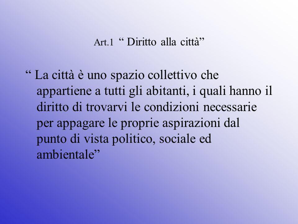 Art.1 Diritto alla città La città è uno spazio collettivo che appartiene a tutti gli abitanti, i quali hanno il diritto di trovarvi le condizioni necessarie per appagare le proprie aspirazioni dal punto di vista politico, sociale ed ambientale
