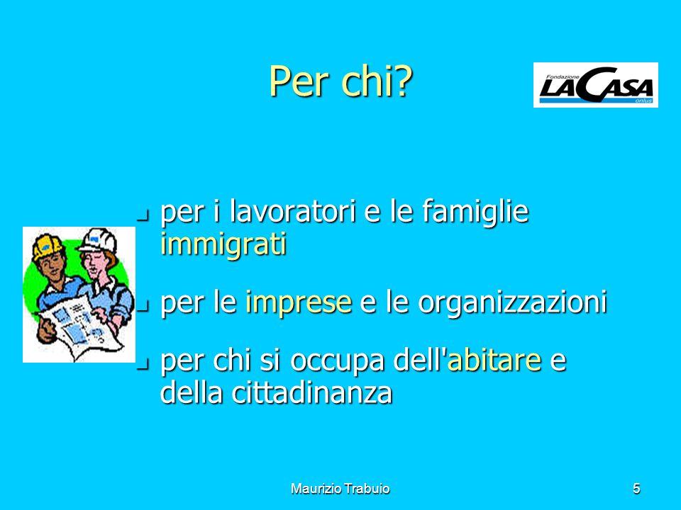 Maurizio Trabuio5 Per chi? per i lavoratori e le famiglie immigrati per i lavoratori e le famiglie immigrati per le imprese e le organizzazioni per le
