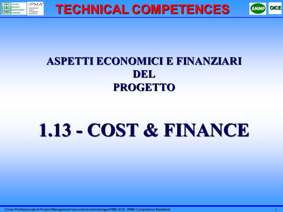 Corso Professionale di Project Management secondo la metodologia IPMA (ICB - IPMA Competence Baseline) OICE 1 ASPETTI ECONOMICI E FINANZIARI DELPROGETTO 1.13 - COST & FINANCE TECHNICAL COMPETENCES