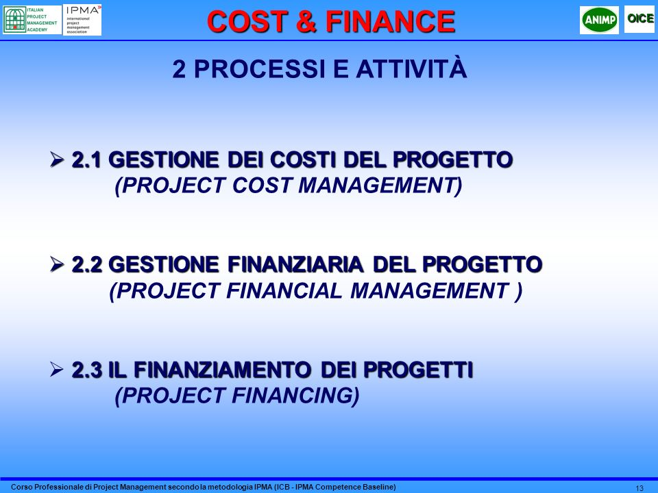 Corso Professionale di Project Management secondo la metodologia IPMA (ICB - IPMA Competence Baseline) OICE 13 2 PROCESSI E ATTIVITÀ 2.1 GESTIONE DEI COSTI DEL PROGETTO 2.1 GESTIONE DEI COSTI DEL PROGETTO (PROJECT COST MANAGEMENT) 2.2 GESTIONE FINANZIARIA DEL PROGETTO 2.2 GESTIONE FINANZIARIA DEL PROGETTO (PROJECT FINANCIAL MANAGEMENT ) 2.3 IL FINANZIAMENTO DEI PROGETTI (PROJECT FINANCING) COST & FINANCE