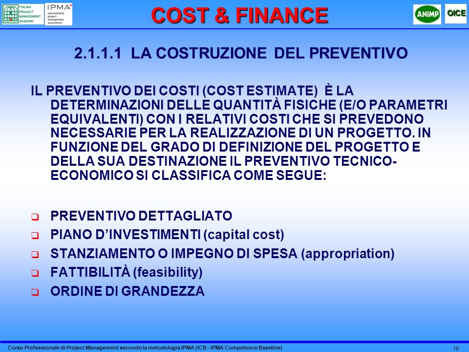 Corso Professionale di Project Management secondo la metodologia IPMA (ICB - IPMA Competence Baseline) OICE 16 2.1.1.1 LA COSTRUZIONE DEL PREVENTIVO IL PREVENTIVO DEI COSTI (COST ESTIMATE) È LA DETERMINAZIONI DELLE QUANTITÀ FISICHE (E/O PARAMETRI EQUIVALENTI) CON I RELATIVI COSTI CHE SI PREVEDONO NECESSARIE PER LA REALIZZAZIONE DI UN PROGETTO.