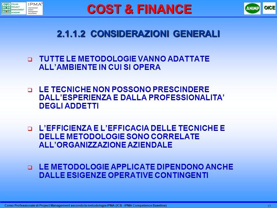 Corso Professionale di Project Management secondo la metodologia IPMA (ICB - IPMA Competence Baseline) OICE 17 2.1.1.2 CONSIDERAZIONI GENERALI TUTTE LE METODOLOGIE VANNO ADATTATE ALLAMBIENTE IN CUI SI OPERA LE TECNICHE NON POSSONO PRESCINDERE DALLESPERIENZA E DALLA PROFESSIONALITA DEGLI ADDETTI LEFFICIENZA E LEFFICACIA DELLE TECNICHE E DELLE METODOLOGIE SONO CORRELATE ALLORGANIZZAZIONE AZIENDALE LE METODOLOGIE APPLICATE DIPENDONO ANCHE DALLE ESIGENZE OPERATIVE CONTINGENTI COST & FINANCE