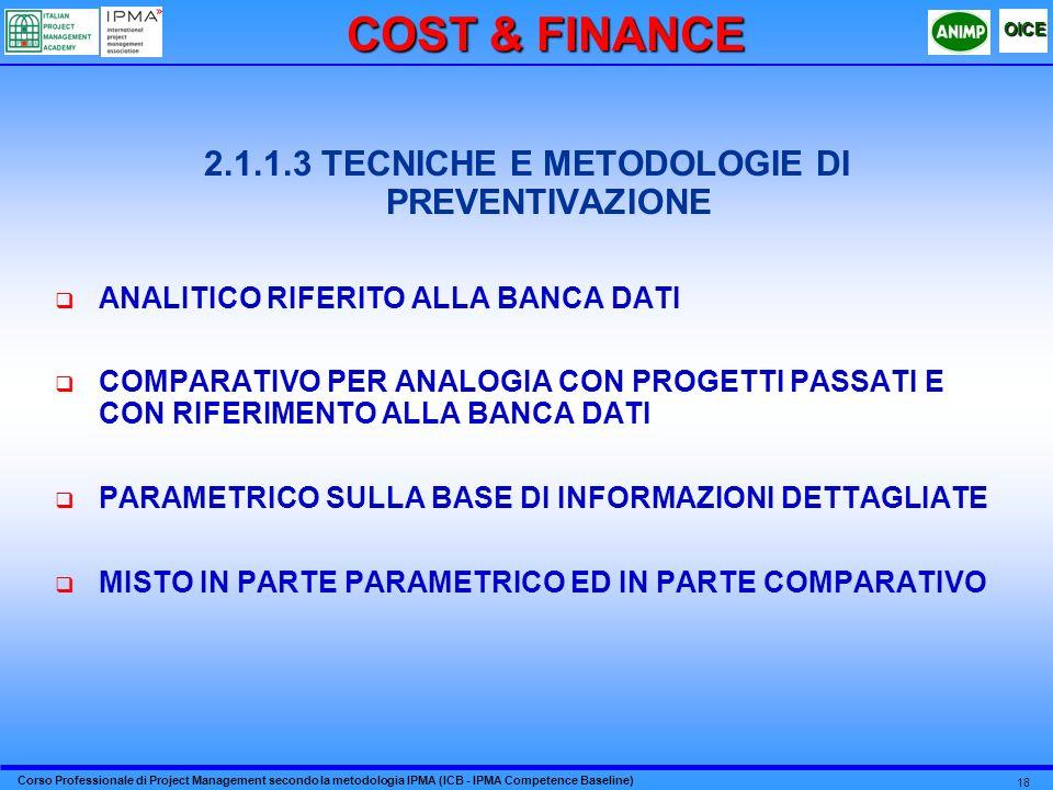 Corso Professionale di Project Management secondo la metodologia IPMA (ICB - IPMA Competence Baseline) OICE 18 2.1.1.3 TECNICHE E METODOLOGIE DI PREVENTIVAZIONE ANALITICO RIFERITO ALLA BANCA DATI COMPARATIVO PER ANALOGIA CON PROGETTI PASSATI E CON RIFERIMENTO ALLA BANCA DATI PARAMETRICO SULLA BASE DI INFORMAZIONI DETTAGLIATE MISTO IN PARTE PARAMETRICO ED IN PARTE COMPARATIVO COST & FINANCE