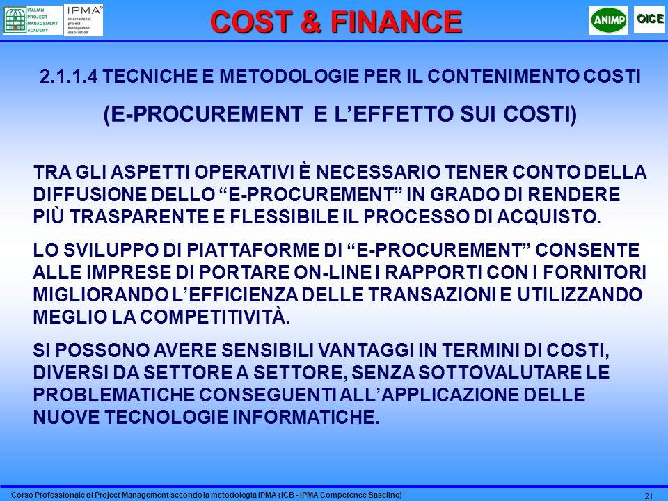 Corso Professionale di Project Management secondo la metodologia IPMA (ICB - IPMA Competence Baseline) OICE 21 2.1.1.4 TECNICHE E METODOLOGIE PER IL CONTENIMENTO COSTI (E-PROCUREMENT E LEFFETTO SUI COSTI) TRA GLI ASPETTI OPERATIVI È NECESSARIO TENER CONTO DELLA DIFFUSIONE DELLO E-PROCUREMENT IN GRADO DI RENDERE PIÙ TRASPARENTE E FLESSIBILE IL PROCESSO DI ACQUISTO.