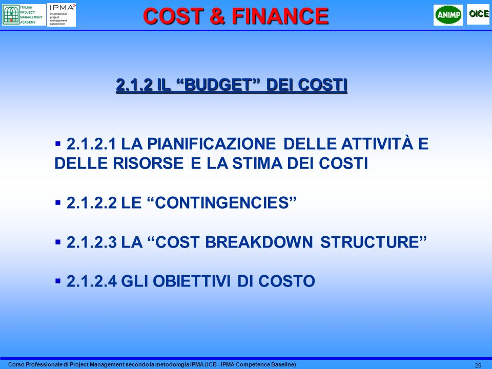 Corso Professionale di Project Management secondo la metodologia IPMA (ICB - IPMA Competence Baseline) OICE 26 2.1.2 IL BUDGET DEI COSTI 2.1.2.1 LA PIANIFICAZIONE DELLE ATTIVITÀ E DELLE RISORSE E LA STIMA DEI COSTI 2.1.2.2 LE CONTINGENCIES 2.1.2.3 LA COST BREAKDOWN STRUCTURE 2.1.2.4 GLI OBIETTIVI DI COSTO COST & FINANCE