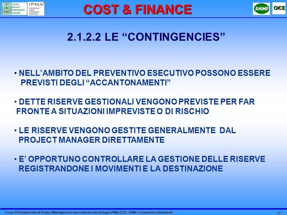 Corso Professionale di Project Management secondo la metodologia IPMA (ICB - IPMA Competence Baseline) OICE 28 2.1.2.2 LE CONTINGENCIES NELLAMBITO DEL PREVENTIVO ESECUTIVO POSSONO ESSERE PREVISTI DEGLI ACCANTONAMENTI DETTE RISERVE GESTIONALI VENGONO PREVISTE PER FAR FRONTE A SITUAZIONI IMPREVISTE O DI RISCHIO LE RISERVE VENGONO GESTITE GENERALMENTE DAL PROJECT MANAGER DIRETTAMENTE E OPPORTUNO CONTROLLARE LA GESTIONE DELLE RISERVE REGISTRANDONE I MOVIMENTI E LA DESTINAZIONE COST & FINANCE