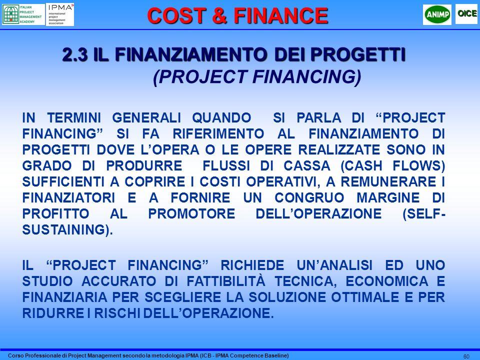 Corso Professionale di Project Management secondo la metodologia IPMA (ICB - IPMA Competence Baseline) OICE 60 2.3 IL FINANZIAMENTO DEI PROGETTI (PROJECT FINANCING) IN TERMINI GENERALI QUANDO SI PARLA DI PROJECT FINANCING SI FA RIFERIMENTO AL FINANZIAMENTO DI PROGETTI DOVE LOPERA O LE OPERE REALIZZATE SONO IN GRADO DI PRODURRE FLUSSI DI CASSA (CASH FLOWS) SUFFICIENTI A COPRIRE I COSTI OPERATIVI, A REMUNERARE I FINANZIATORI E A FORNIRE UN CONGRUO MARGINE DI PROFITTO AL PROMOTORE DELLOPERAZIONE (SELF- SUSTAINING).