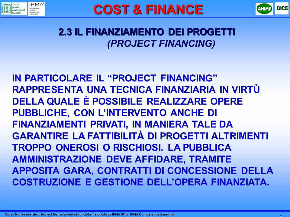 Corso Professionale di Project Management secondo la metodologia IPMA (ICB - IPMA Competence Baseline) OICE 61 2.3 IL FINANZIAMENTO DEI PROGETTI (PROJECT FINANCING) IN PARTICOLARE IL PROJECT FINANCING RAPPRESENTA UNA TECNICA FINANZIARIA IN VIRTÙ DELLA QUALE È POSSIBILE REALIZZARE OPERE PUBBLICHE, CON LINTERVENTO ANCHE DI FINANZIAMENTI PRIVATI, IN MANIERA TALE DA GARANTIRE LA FATTIBILITÀ DI PROGETTI ALTRIMENTI TROPPO ONEROSI O RISCHIOSI.