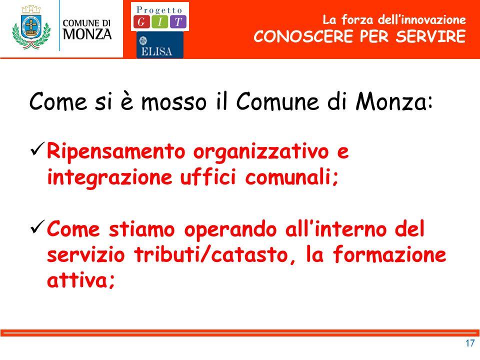 17 Come si è mosso il Comune di Monza: Ripensamento organizzativo e integrazione uffici comunali; Come stiamo operando allinterno del servizio tributi/catasto, la formazione attiva; La forza dellinnovazione CONOSCERE PER SERVIRE