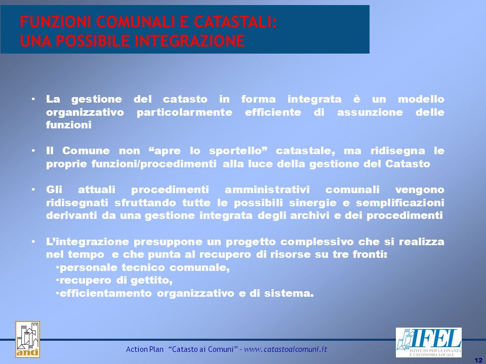 12 Action Plan Catasto ai Comuni - www.catastoaicomuni.it FUNZIONI COMUNALI E CATASTALI: UNA POSSIBILE INTEGRAZIONE La gestione del catasto in forma i