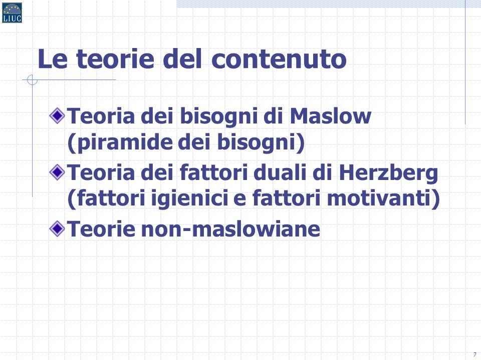 7 Le teorie del contenuto Teoria dei bisogni di Maslow (piramide dei bisogni) Teoria dei fattori duali di Herzberg (fattori igienici e fattori motivanti) Teorie non-maslowiane