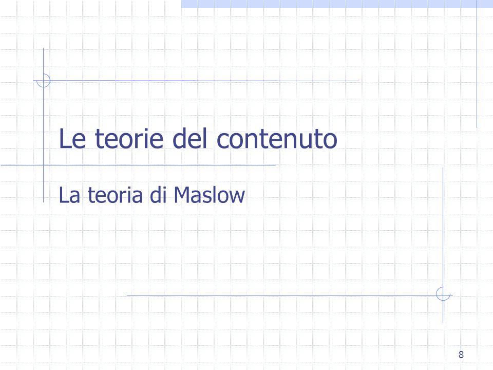 7 Le teorie del contenuto Teoria dei bisogni di Maslow (piramide dei bisogni) Teoria dei fattori duali di Herzberg (fattori igienici e fattori motivan