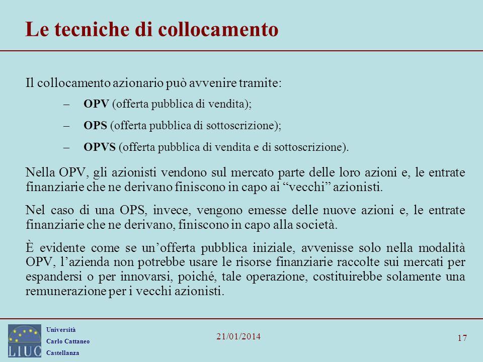 Università Carlo Cattaneo Castellanza 21/01/2014 17 Le tecniche di collocamento Il collocamento azionario può avvenire tramite: –OPV (offerta pubblica di vendita); –OPS (offerta pubblica di sottoscrizione); –OPVS (offerta pubblica di vendita e di sottoscrizione).