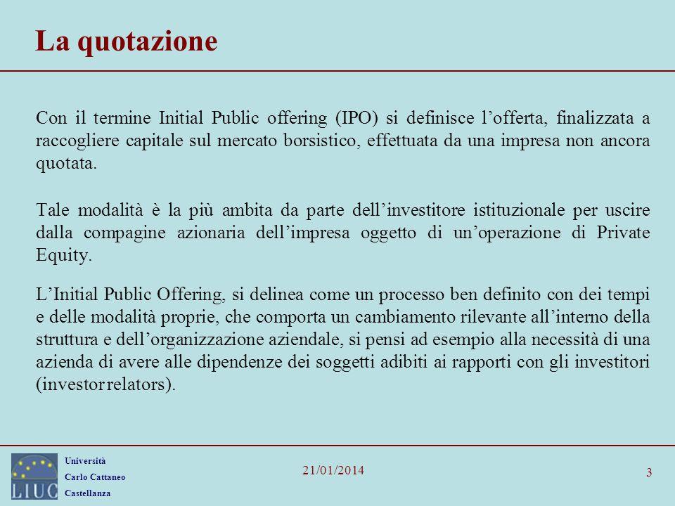 Università Carlo Cattaneo Castellanza 21/01/2014 3 La quotazione Con il termine Initial Public offering (IPO) si definisce lofferta, finalizzata a raccogliere capitale sul mercato borsistico, effettuata da una impresa non ancora quotata.