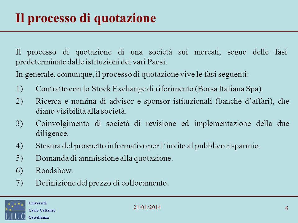 Università Carlo Cattaneo Castellanza 21/01/2014 6 Il processo di quotazione Il processo di quotazione di una società sui mercati, segue delle fasi predeterminate dalle istituzioni dei vari Paesi.