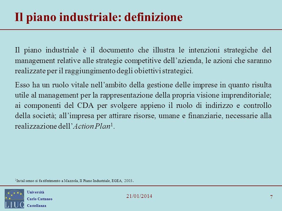 Università Carlo Cattaneo Castellanza 21/01/2014 7 Il piano industriale: definizione Il piano industriale è il documento che illustra le intenzioni strategiche del management relative alle strategie competitive dellazienda, le azioni che saranno realizzate per il raggiungimento degli obiettivi strategici.