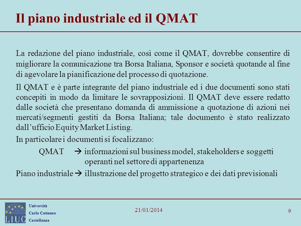 Università Carlo Cattaneo Castellanza 21/01/2014 9 Il piano industriale ed il QMAT La redazione del piano industriale, così come il QMAT, dovrebbe consentire di migliorare la comunicazione tra Borsa Italiana, Sponsor e società quotande al fine di agevolare la pianificazione del processo di quotazione.