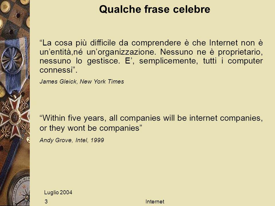 Luglio 2004 Internet3 Qualche frase celebre La cosa più difficile da comprendere è che Internet non è unentità,né unorganizzazione. Nessuno ne è propr