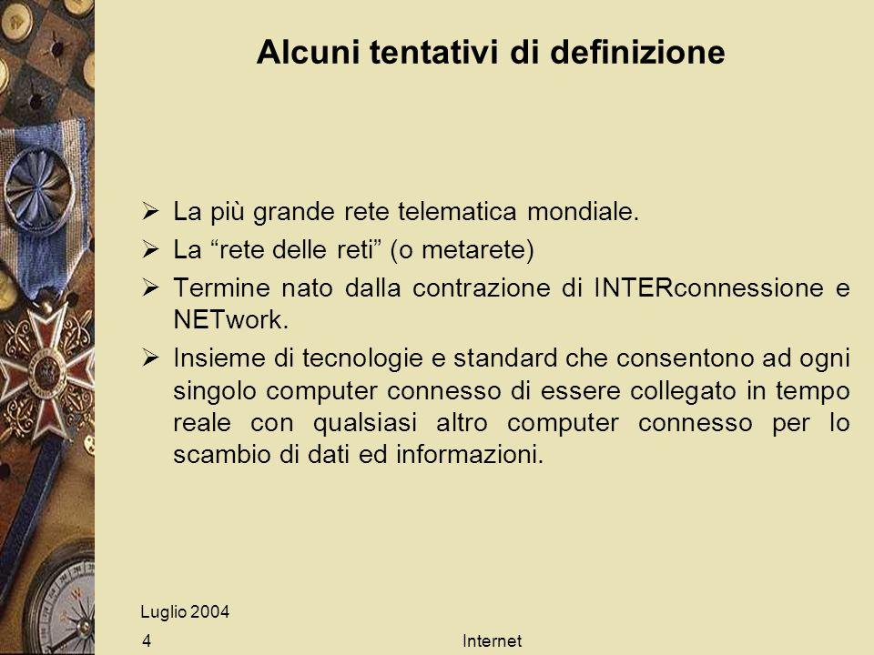 Luglio 2004 Internet4 Alcuni tentativi di definizione La più grande rete telematica mondiale. La rete delle reti (o metarete) Termine nato dalla contr