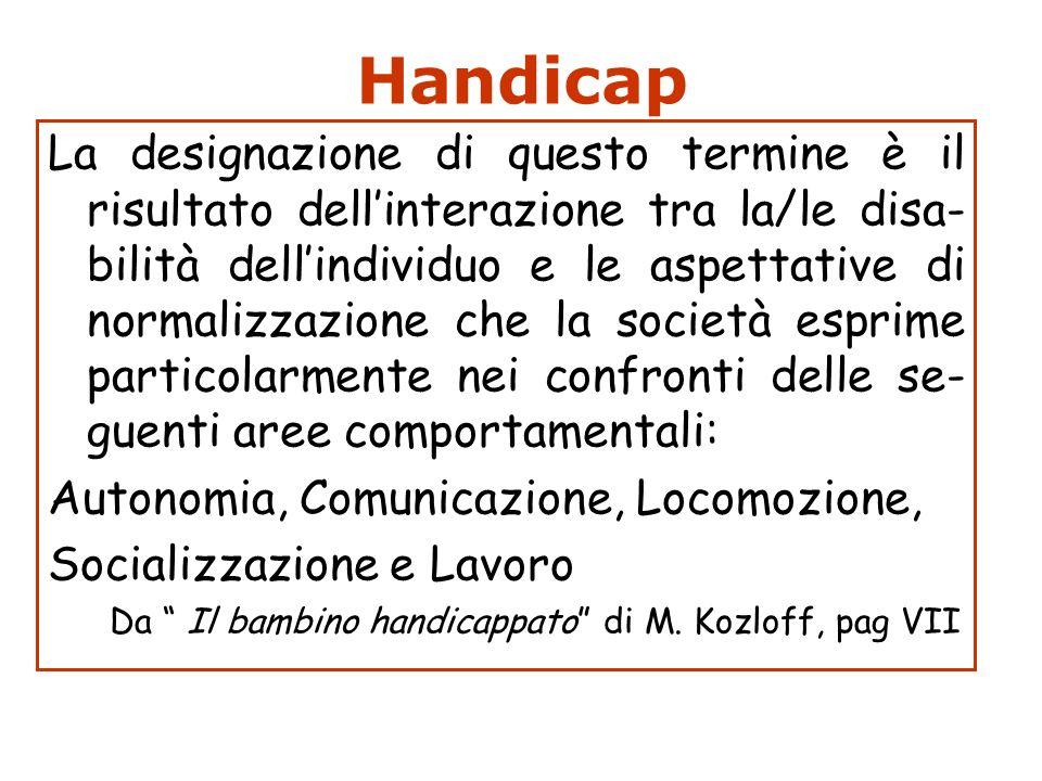 Handicap La designazione di questo termine è il risultato dellinterazione tra la/le disa- bilità dellindividuo e le aspettative di normalizzazione che