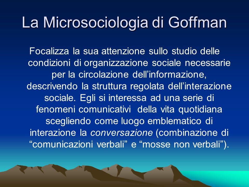 La Microsociologia di Goffman Focalizza la sua attenzione sullo studio delle condizioni di organizzazione sociale necessarie per la circolazione delli