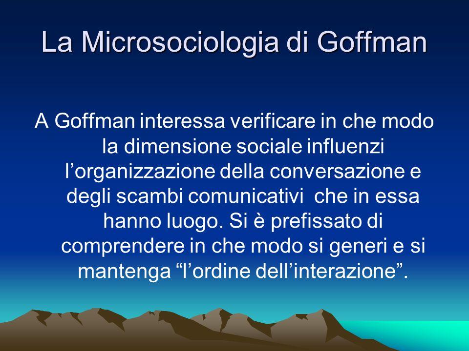 La Microsociologia di Goffman A Goffman interessa verificare in che modo la dimensione sociale influenzi lorganizzazione della conversazione e degli s