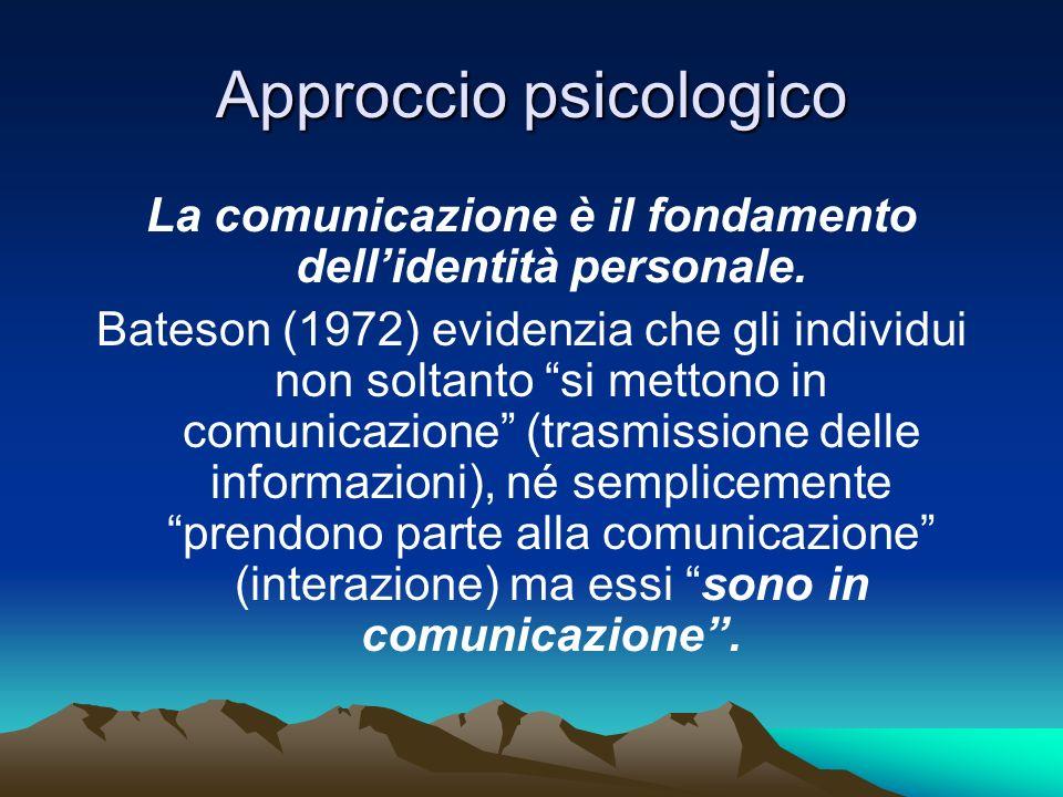 Approccio psicologico La comunicazione è il fondamento dellidentità personale. Bateson (1972) evidenzia che gli individui non soltanto si mettono in c