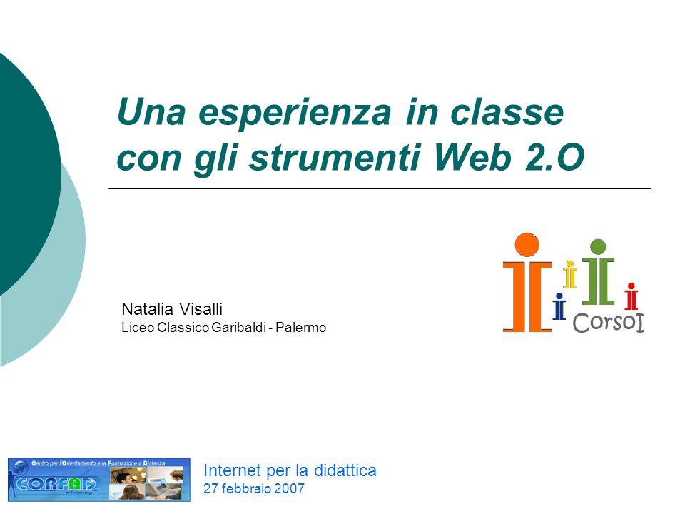 Una esperienza in classe con gli strumenti Web 2.O Internet per la didattica 27 febbraio 2007 Natalia Visalli Liceo Classico Garibaldi - Palermo