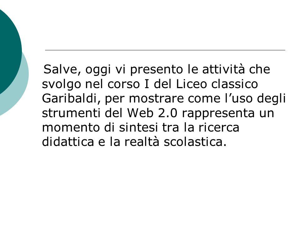 Salve, oggi vi presento le attività che svolgo nel corso I del Liceo classico Garibaldi, per mostrare come luso degli strumenti del Web 2.0 rappresent