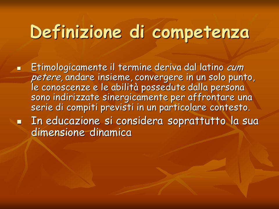 Definizione di competenza Etimologicamente il termine deriva dal latino cum petere, andare insieme, convergere in un solo punto, le conoscenze e le ab