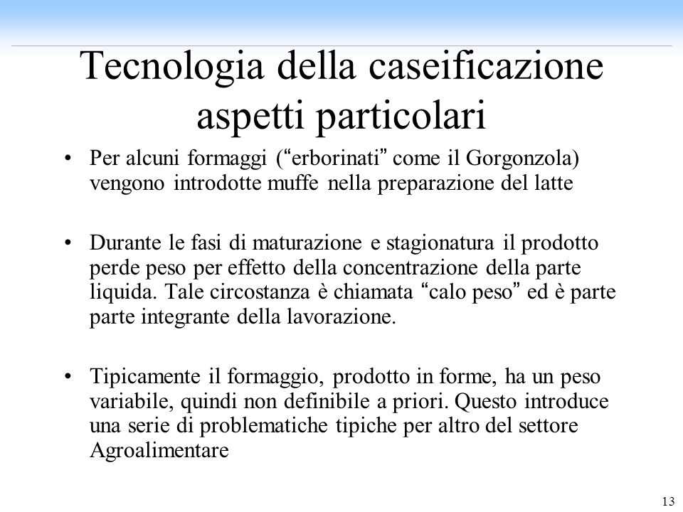 13 Tecnologia della caseificazione aspetti particolari Per alcuni formaggi ( erborinati come il Gorgonzola) vengono introdotte muffe nella preparazion