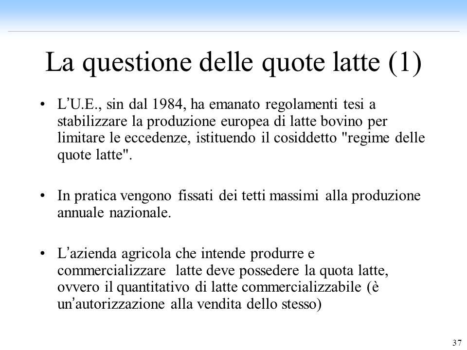 37 La questione delle quote latte (1) L U.E., sin dal 1984, ha emanato regolamenti tesi a stabilizzare la produzione europea di latte bovino per limit