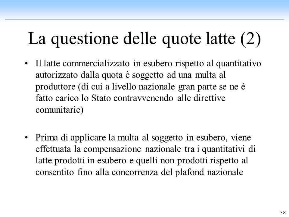 38 La questione delle quote latte (2) Il latte commercializzato in esubero rispetto al quantitativo autorizzato dalla quota è soggetto ad una multa al
