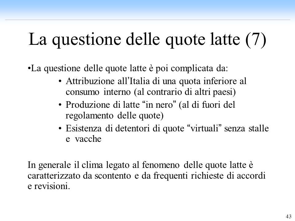 43 La questione delle quote latte (7) La questione delle quote latte è poi complicata da: Attribuzione all Italia di una quota inferiore al consumo in