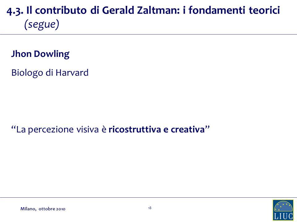 18 4.3. Il contributo di Gerald Zaltman: i fondamenti teorici (segue) Jhon Dowling Biologo di Harvard La percezione visiva è ricostruttiva e creativa