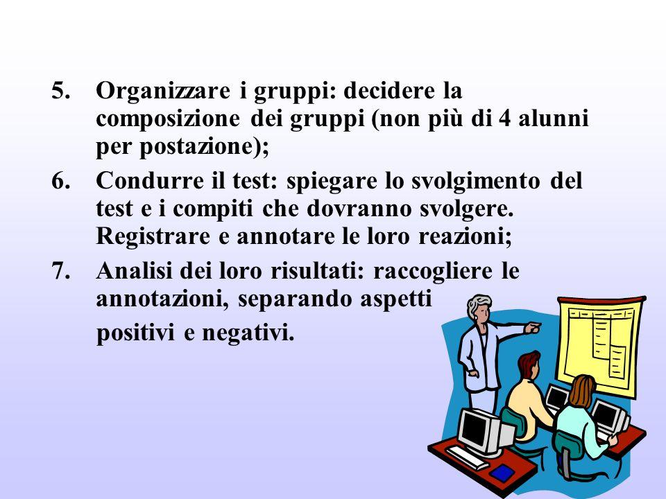 5.Organizzare i gruppi: decidere la composizione dei gruppi (non più di 4 alunni per postazione); 6.Condurre il test: spiegare lo svolgimento del test e i compiti che dovranno svolgere.