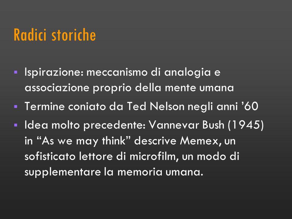 Radici storiche Ispirazione: meccanismo di analogia e associazione proprio della mente umana Termine coniato da Ted Nelson negli anni 60 Idea molto precedente: Vannevar Bush (1945) in As we may think descrive Memex, un sofisticato lettore di microfilm, un modo di supplementare la memoria umana.