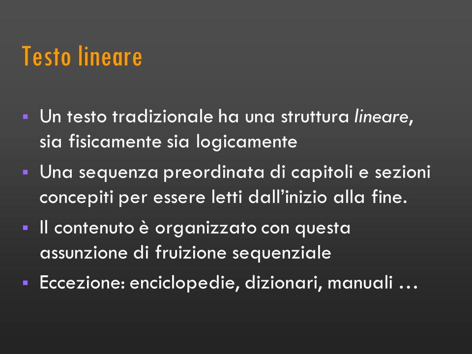 Testo lineare Un testo tradizionale ha una struttura lineare, sia fisicamente sia logicamente Una sequenza preordinata di capitoli e sezioni concepiti per essere letti dallinizio alla fine.